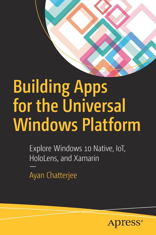 Ayan Chatterjee Building Apps for the Universal Windows Platform. Explore Windows 10 Native, IoT, HoloLens, and Xamarin украшения windows 10