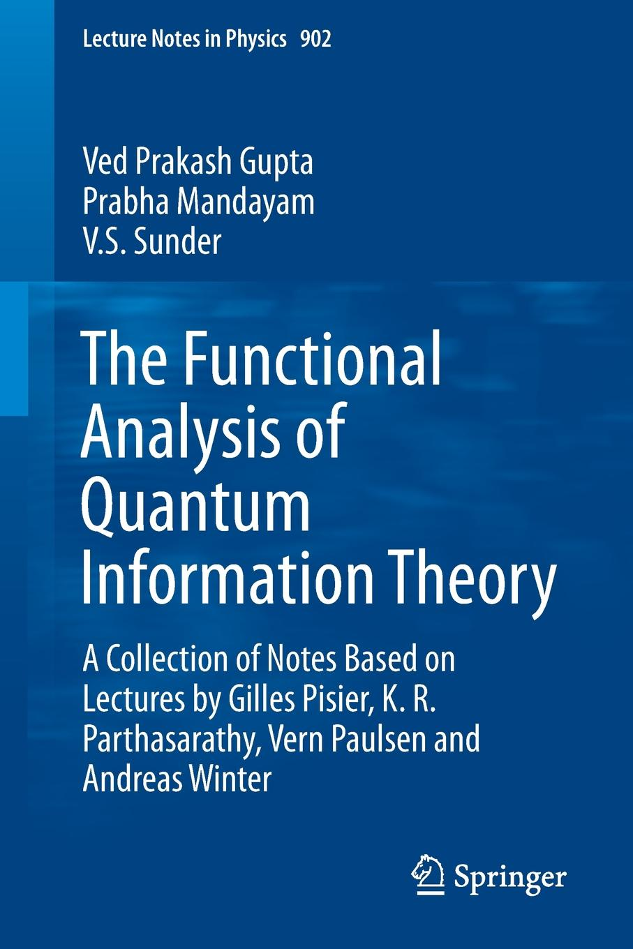 Ved Prakash Gupta, Prabha Mandayam, V.S. Sunder The Functional Analysis of Quantum Information Theory. A Collection of Notes Based on Lectures by Gilles Pisier, K. R. Parthasarathy, Vern Paulsen and Andreas Winter chris j isham lectures on quantum theory mathematical and structural foundations