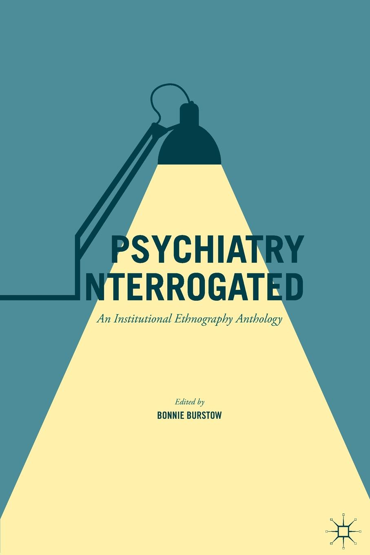 Psychiatry Interrogated. An Institutional Ethnography Anthology amit malik clare oakley rapid psychiatry