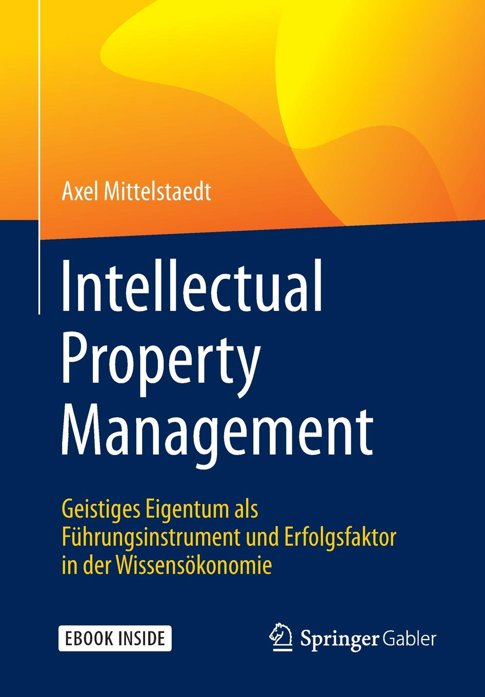 Axel Mittelstaedt Intellectual Property Management. Geistiges Eigentum als Fuhrungsinstrument und Erfolgsfaktor in der Wissensokonomie intellectual property and innovation management in small firms