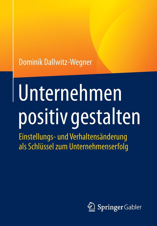 Dominik Dallwitz-Wegner Unternehmen positiv gestalten. Einstellungs- und Verhaltensanderung als Schlussel zum Unternehmenserfolg marco reiferth selbstheilung als schlussel zum lebensgluck