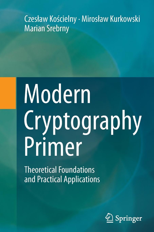 Czesław Kościelny, Mirosław Kurkowski, Marian Srebrny Modern Cryptography Primer. Theoretical Foundations and Practical Applications john dirk walecka topics in modern physics theoretical foundations