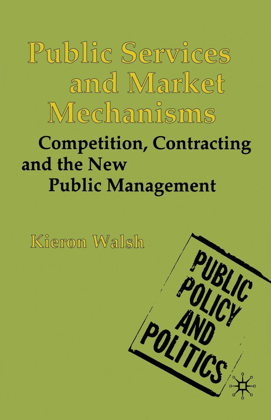 Kieron Walsh Public Services and Market Mechanisms. Competition, Contracting and the New Public Management julian le grand the other invisible hand delivering public services through choice and competition