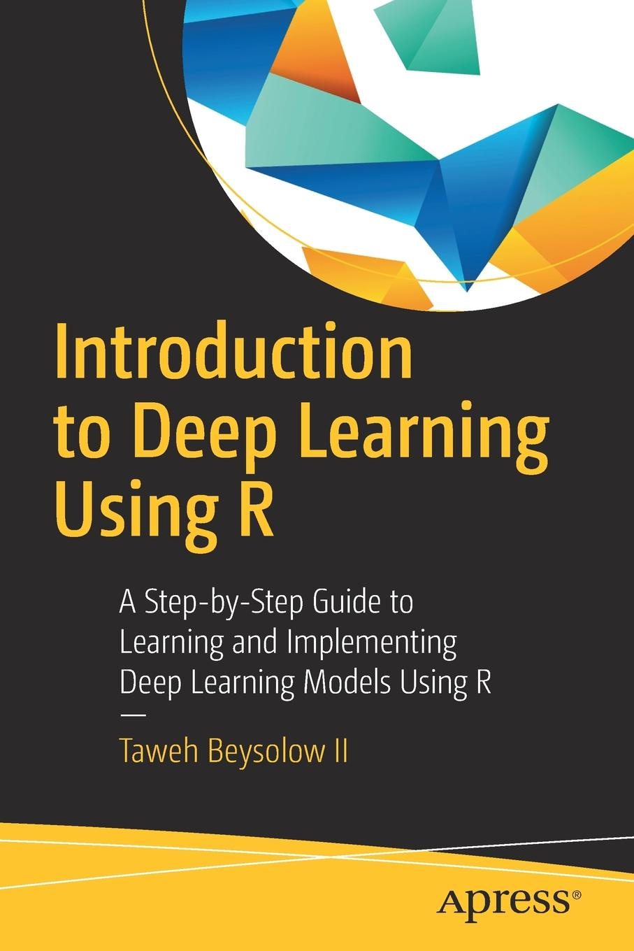 Taweh Beysolow II Introduction to Deep Learning Using R. A Step-by-Step Guide to Learning and Implementing Deep Learning Models Using R michael crawley j statistics an introduction using r