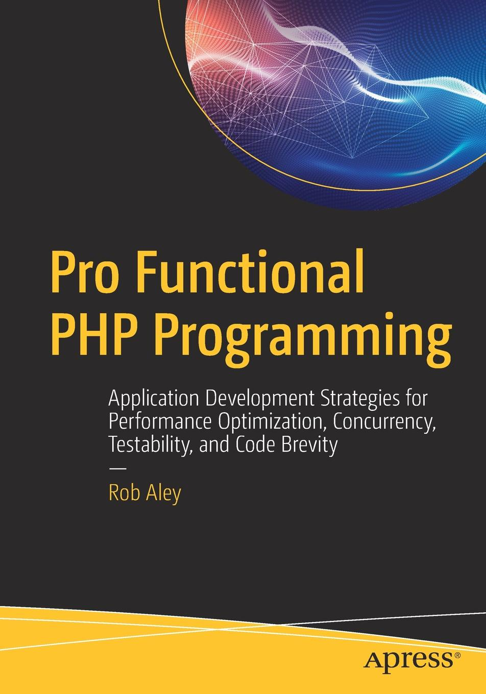 Rob Aley Pro Functional PHP Programming. Application Development Strategies for Performance Optimization, Concurrency, Testability, and Code Brevity