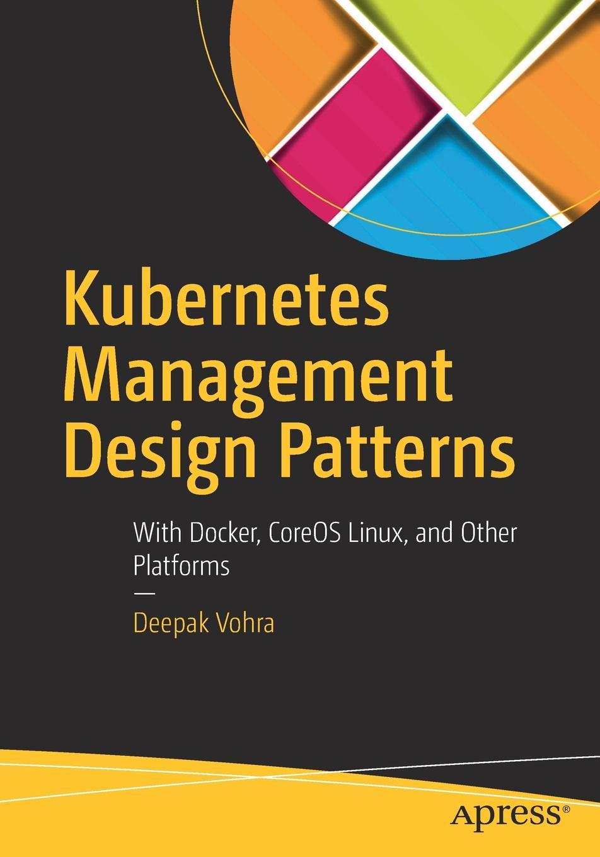 Deepak Vohra Kubernetes Management Design Patterns. With Docker, CoreOS Linux, and Other Platforms ajay vohra deepak vohra pro xml development with java technology