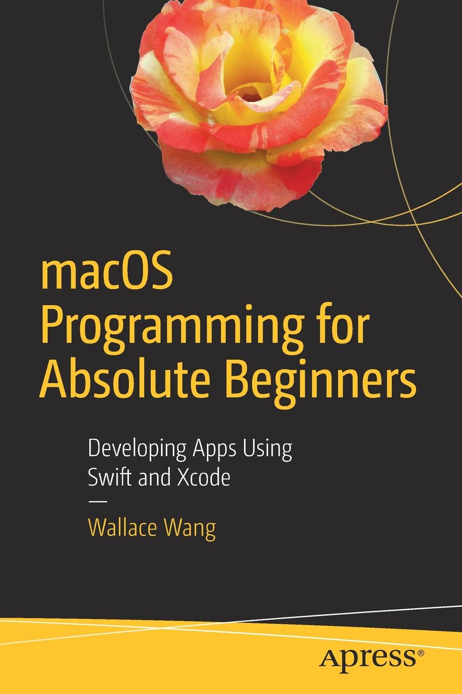 Wallace Wang macOS Programming for Absolute Beginners. Developing Apps Using Swift and Xcode rory lewis laurence moroney iphone and ipad apps for absolute beginners