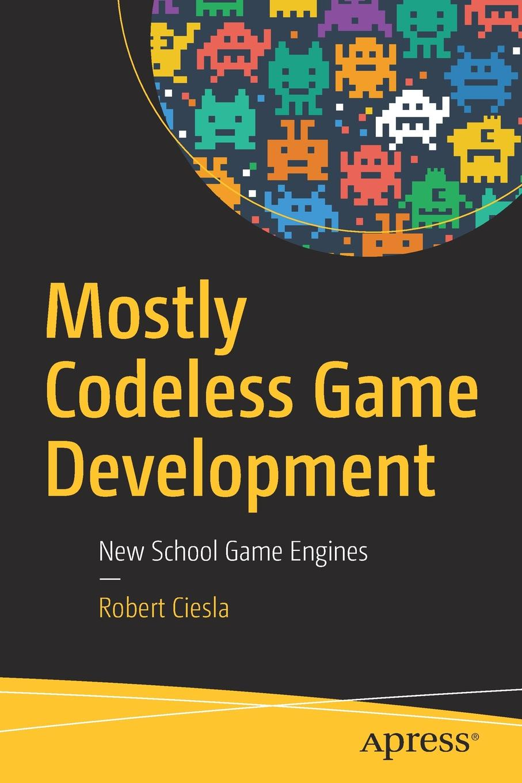 Robert Ciesla Mostly Codeless Game Development. New School Game Engines