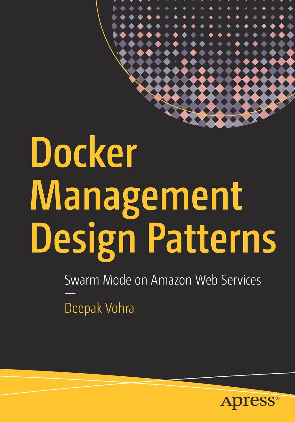 Deepak Vohra Docker Management Design Patterns. Swarm Mode on Amazon Web Services deepak vohra java 7 jax ws web services