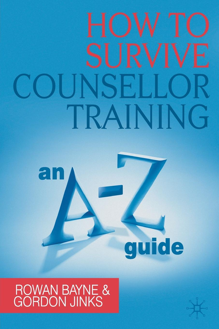 Rowan Bayne, Gordon Jinks How to Survive Counsellor Training. An A-Z Guide janine brooks how to survive dental performance difficulties