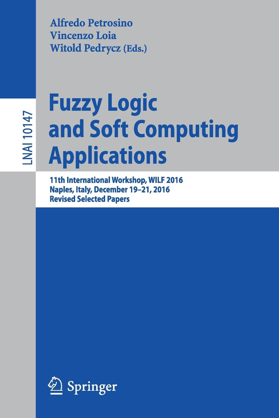 Fuzzy Logic and Soft Computing Applications. 11th International Workshop, WILF 2016, Naples, Italy, December 19-21, 2016, Revised Selected Papers timothy ross j fuzzy logic with engineering applications