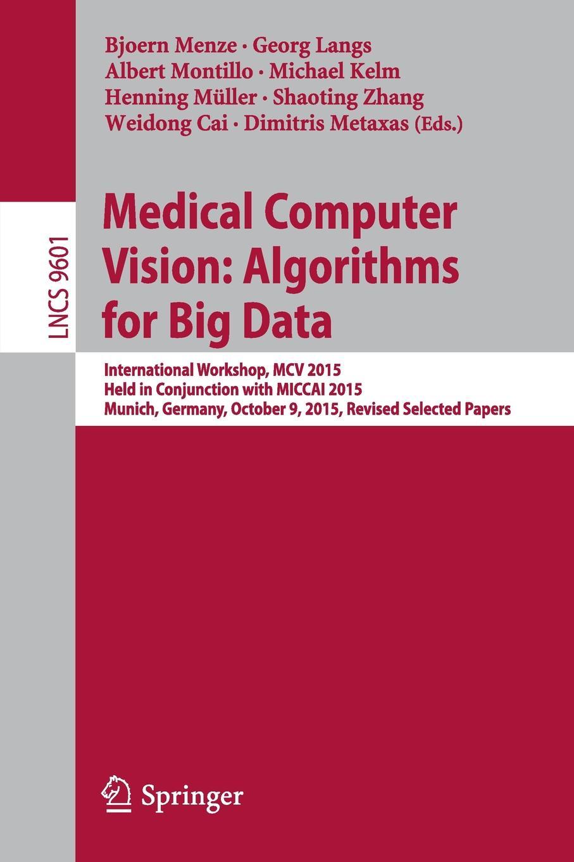 Medical Computer Vision. Algorithms for Big Data : International Workshop, MCV 2015, Held in Conjunction with MICCAI 2015, Munich, Germany, October 9, 2015, Revised Selected Papers mcv медицина