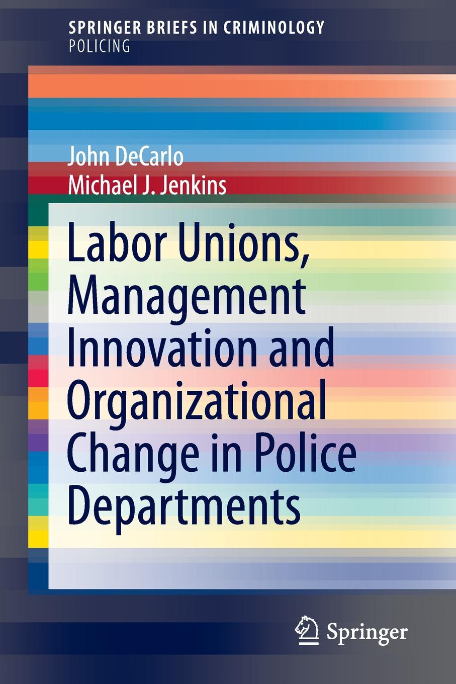 John DeCarlo, Michael J. Jenkins Labor Unions, Management Innovation and Organizational Change in Police Departments j f donnelly james dsw donnelly edgar w jenkins science education policy professionalism and change