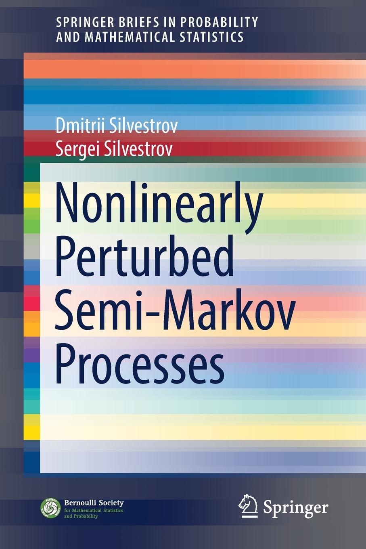 Dmitrii Silvestrov, Sergei Silvestrov Nonlinearly Perturbed Semi-Markov Processes m l silverstein boundary theory for symmetric markov processes