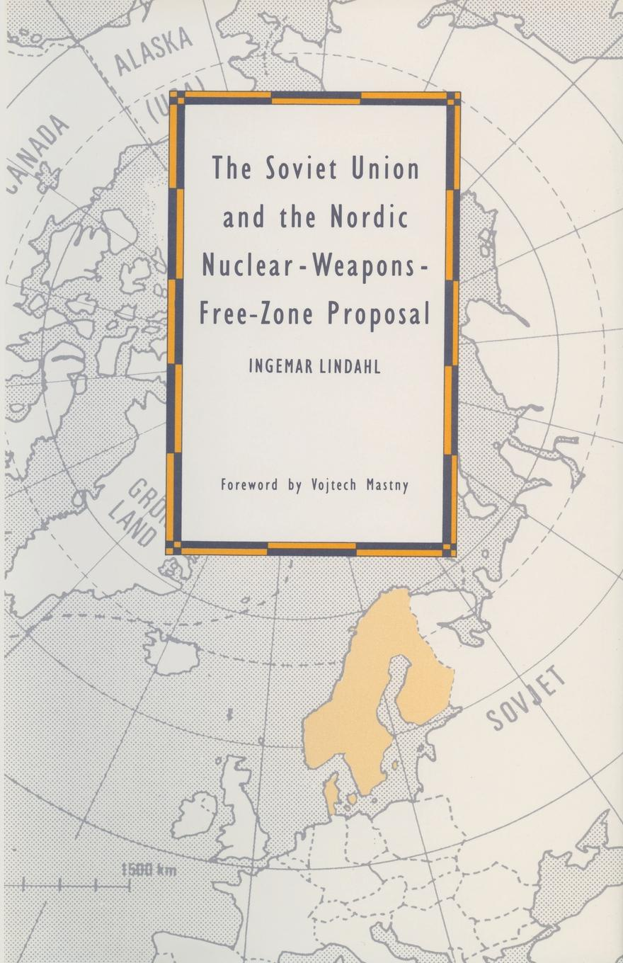Ingemar Lindahl The Soviet Union and the Nordic Nuclear-Weapons-Free-Zone Proposal n s howard praxton3 the proposal