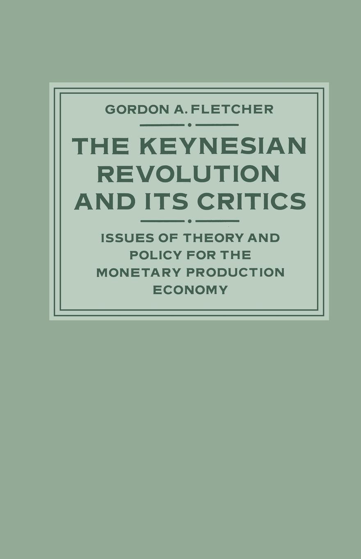 Gordon A. Fletcher The Keynesian Revolution and its Critics. Issues of Theory and Policy for the Monetary Production Economy цена в Москве и Питере