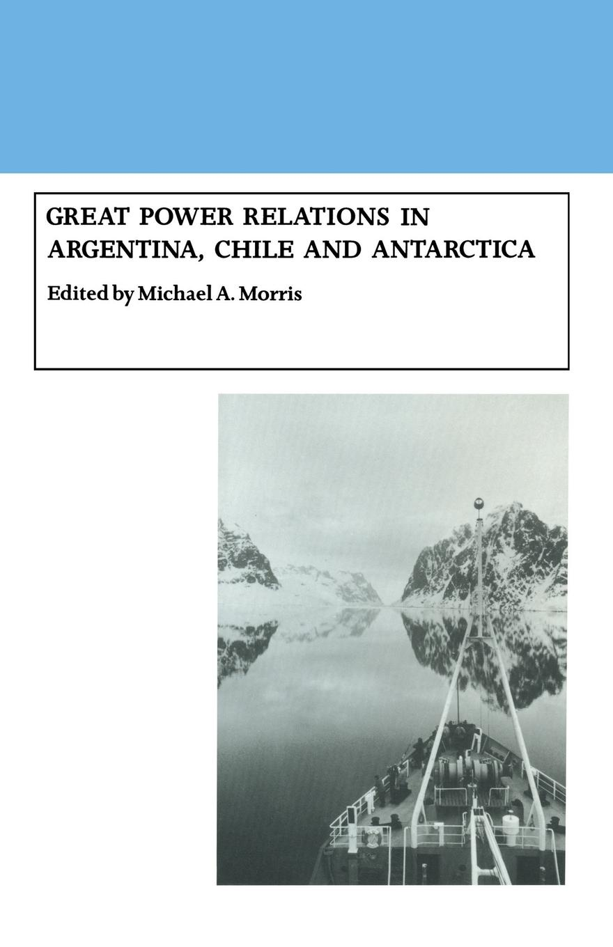 Michael A. Morris Great Power Relations in Argentina, Chile and Antarctica цены онлайн