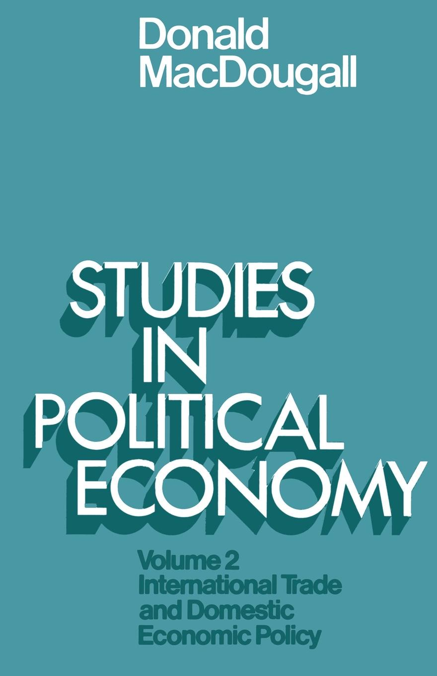 Sir Donald MacDougall Studies in Political Economy. Volume II: International Trade and Domestic Economic Policy edward fitzwilliam songs and poems american and irish national and international patriotic political economic and miscellaneous
