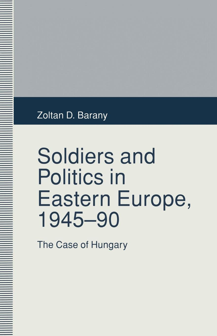 Zoltan D. Barany Soldiers and Politics in Eastern Europe, 1945-90. The Case of Hungary friendly eastern border the case study of podlaskie voivodship