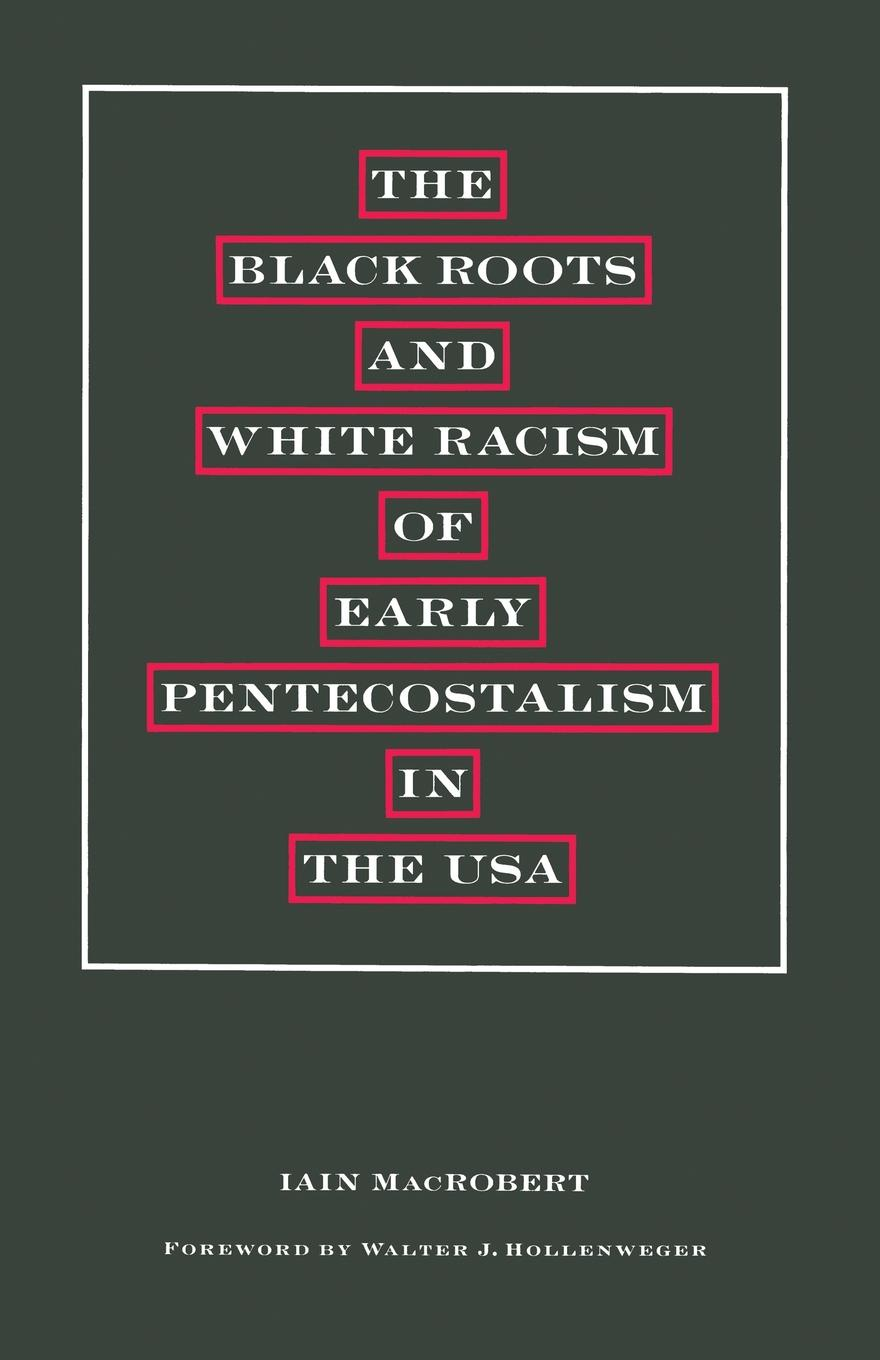 Walter J Hollenweger, Iain MacRobert The Black Roots and White Racism of Early Pentecostalism in the USA