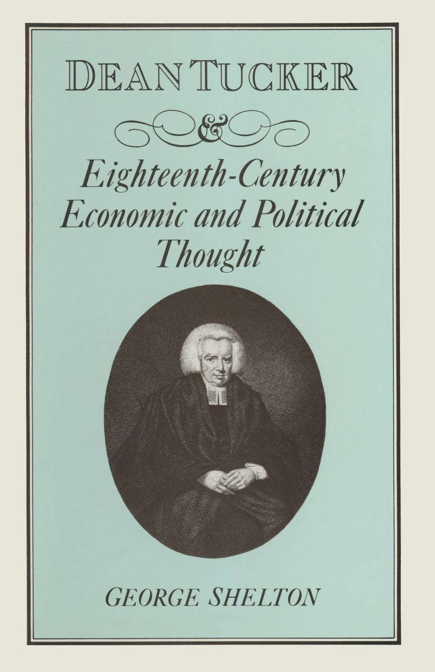 W G Shelton Dean Tucker and Eighteenth-Century Economic and Political Thought цена и фото
