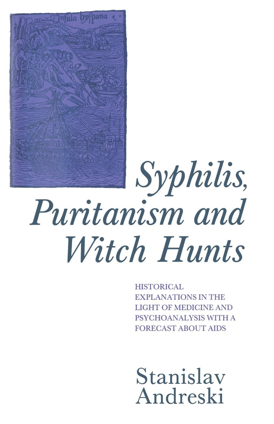 Stanislav Andreski Syphilis, Puritanism and Witch Hunts. Historical Explanations in the Light of Medicine Psychoanalysis with a Forecast about Aids