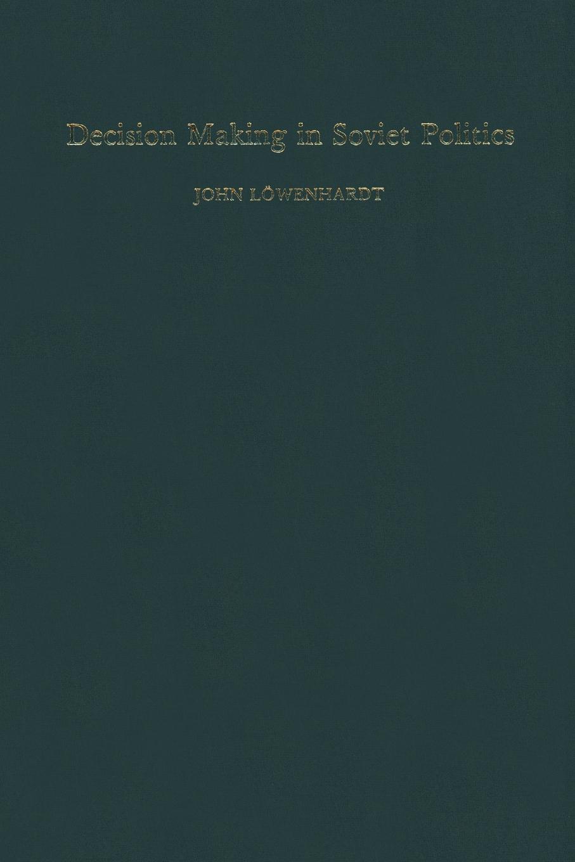 John Lowenhardt Decision Making in Soviet Politics john adair john adair s 100 greatest ideas for smart decision making