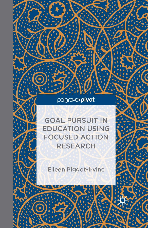 E. Piggot-Irvine Goal Pursuit in Education Using Focused Action Research chester e finn jr bruno v manno gregg vanourek charter schools in action renewing public education