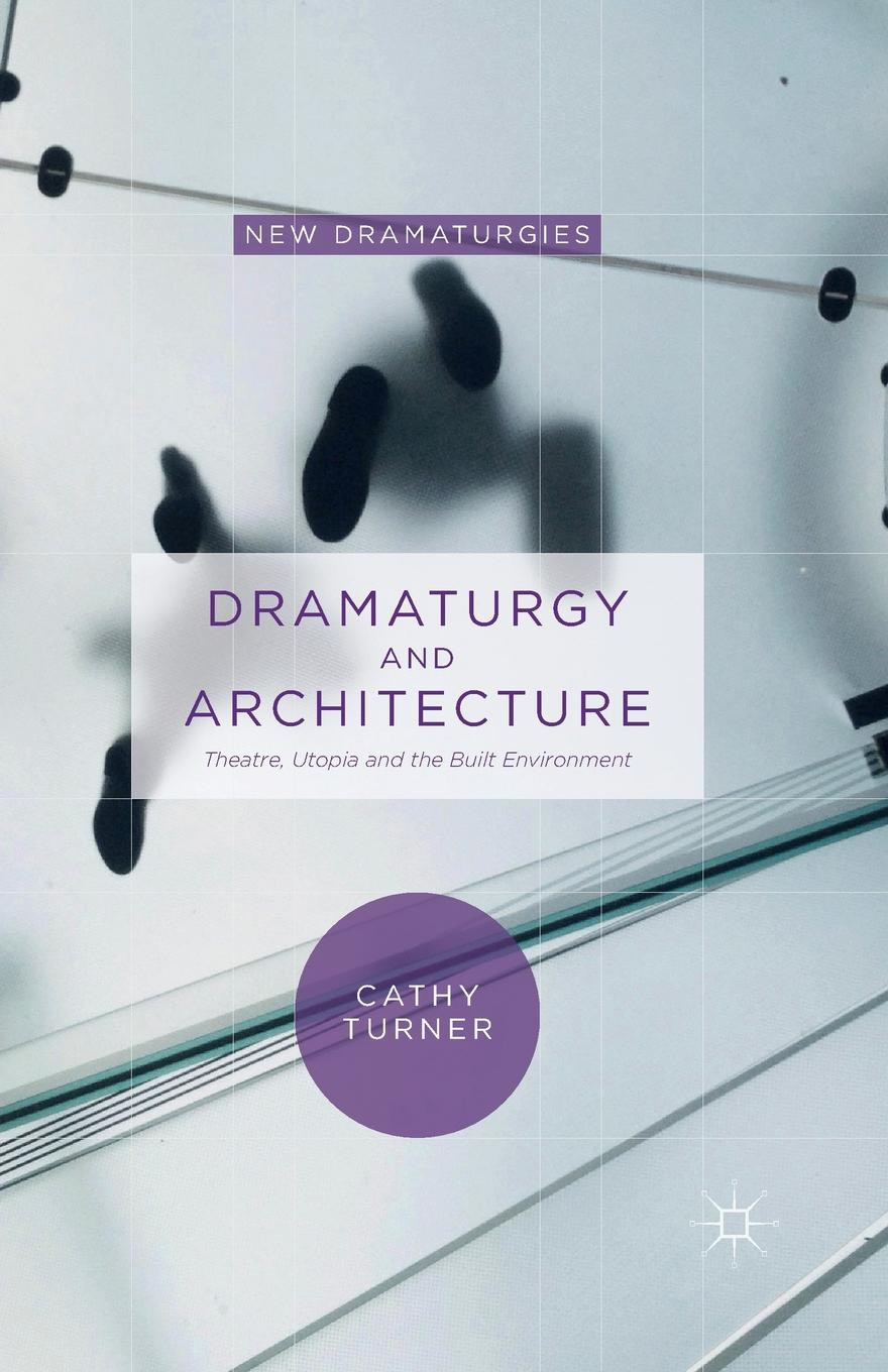 Cathy Turner Dramaturgy and Architecture. Theatre, Utopia and the Built Environment