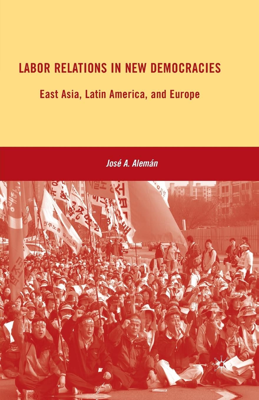 J. Alemán Labor Relations in New Democracies. East Asia, Latin America, and Europe