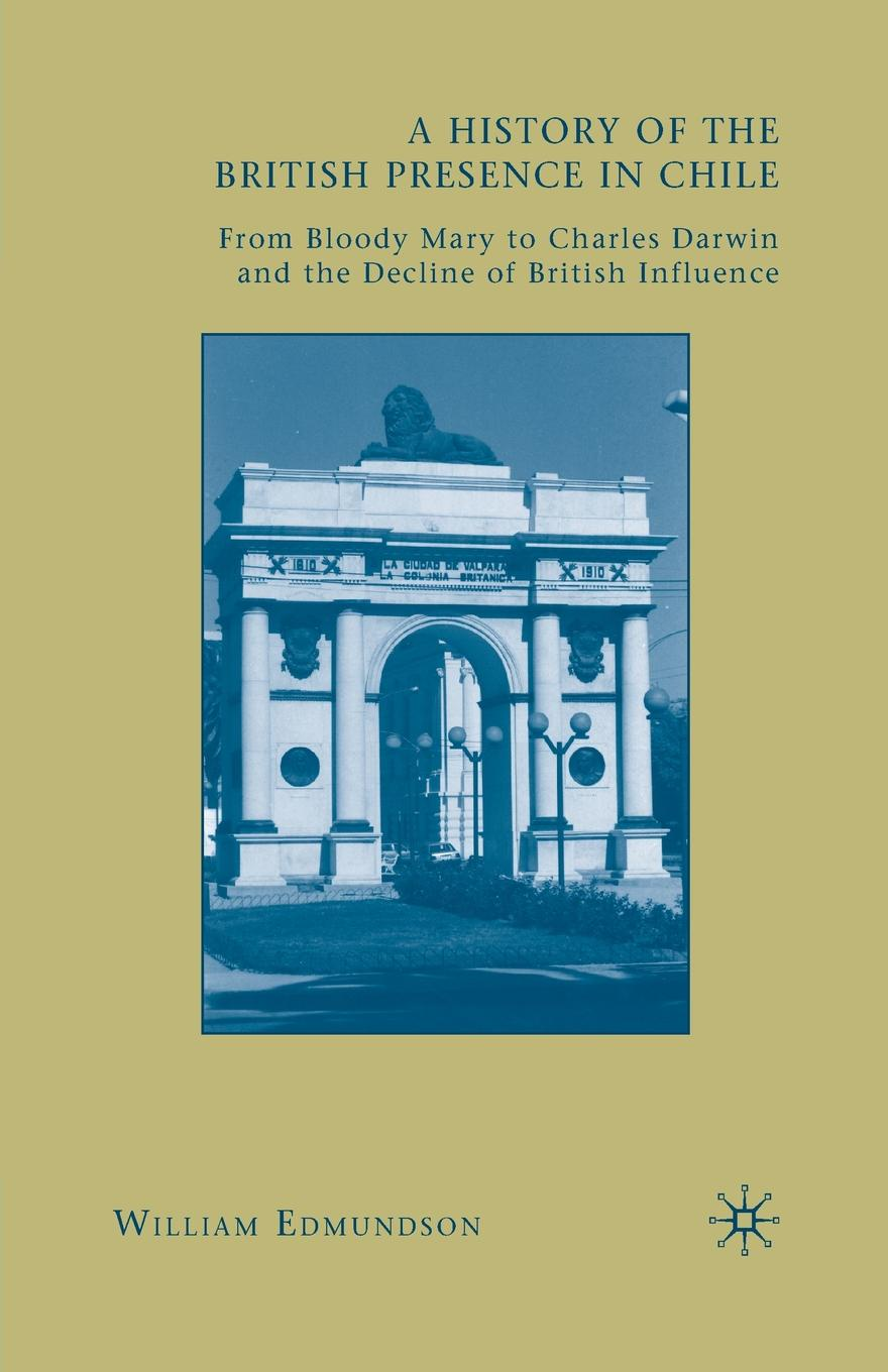W. Edmundson A History of the British Presence in Chile. From Bloody Mary to Charles Darwin and the Decline of British Influence darwin charles the descent of man and seletion in relation to sex