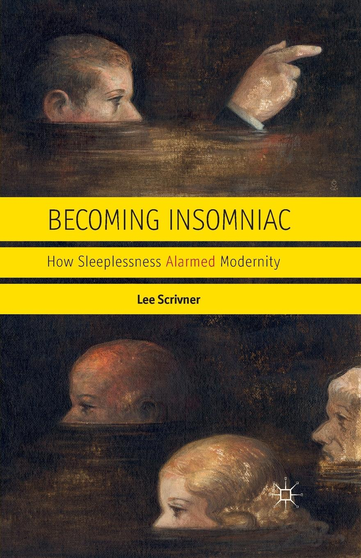 L. Scrivner Becoming Insomniac. How Sleeplessness Alarmed Modernity