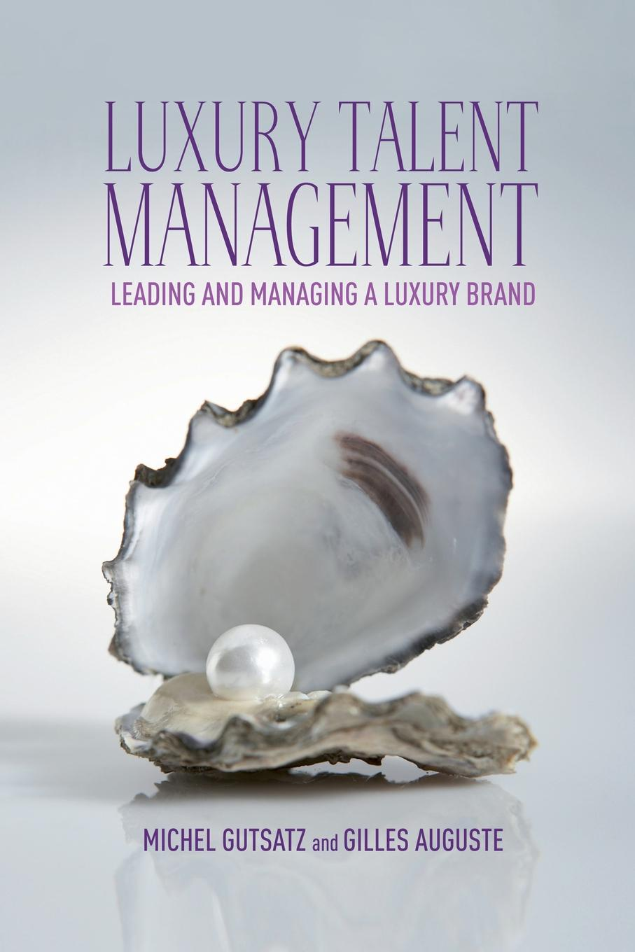 G. Auguste, M. Gutsatz Luxury Talent Management. Leading and Managing a Luxury Brand mark schumann brand for talent eight essentials to make your talent as famous as your brand