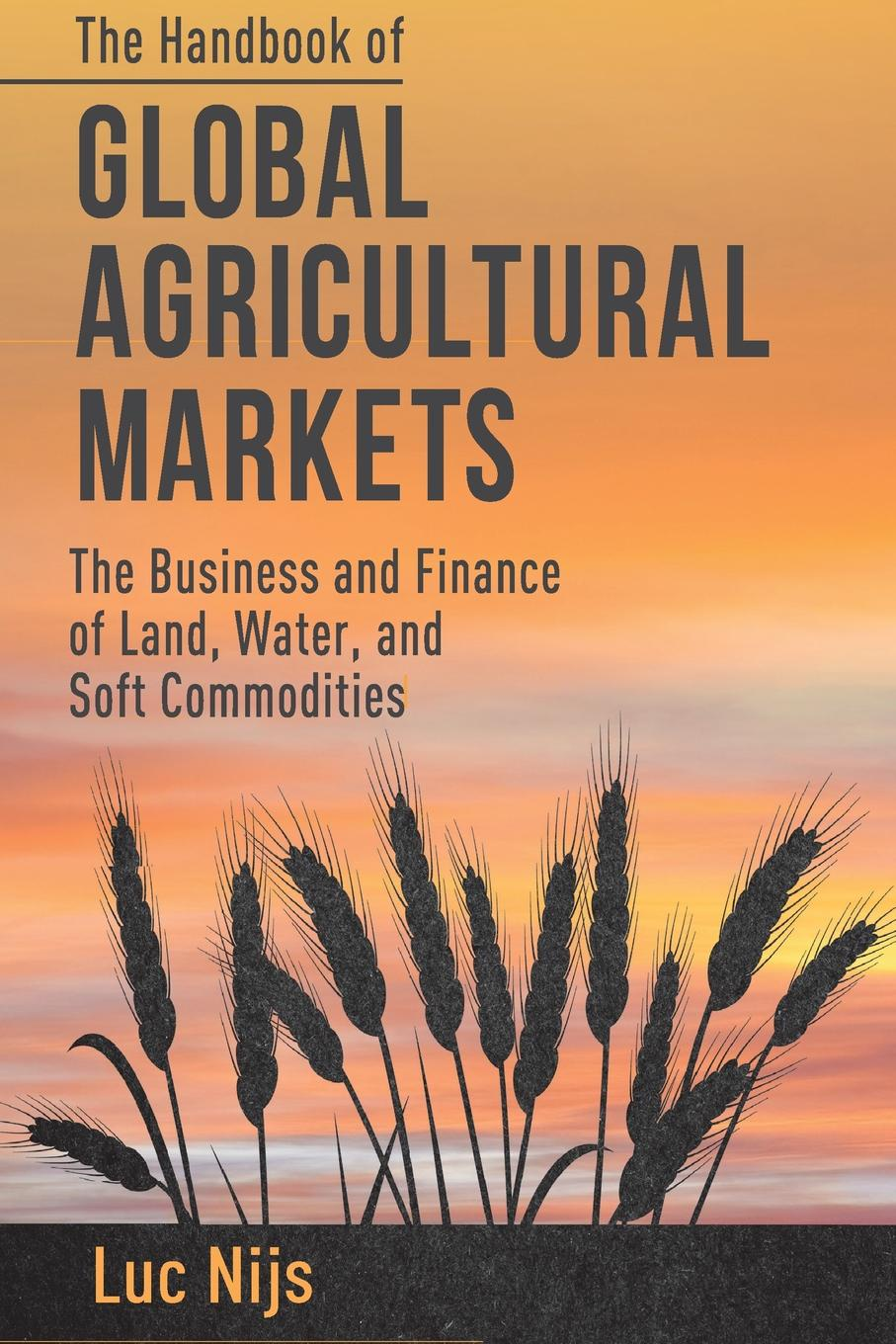 L. Nijs The Handbook of Global Agricultural Markets. Business and Finance Land, Water, Soft Commodities