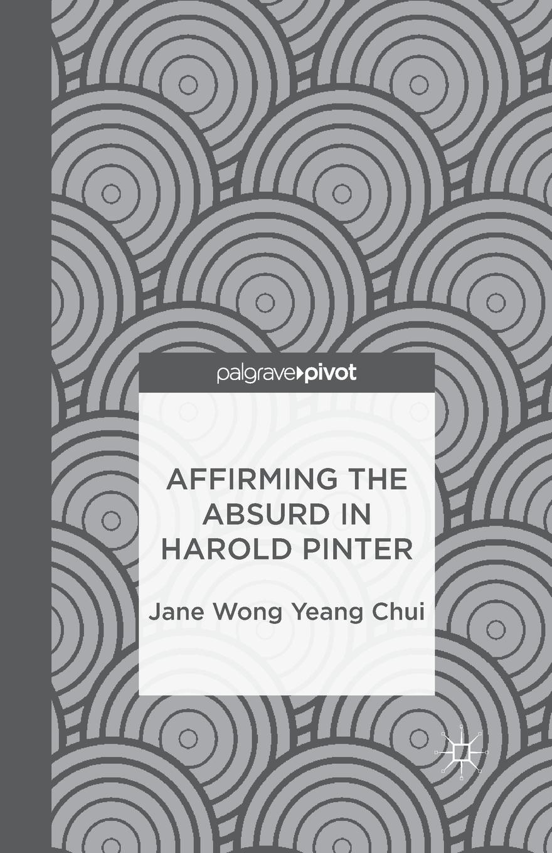 Jane Wong Yeang Chui Affirming the Absurd in Harold Pinter