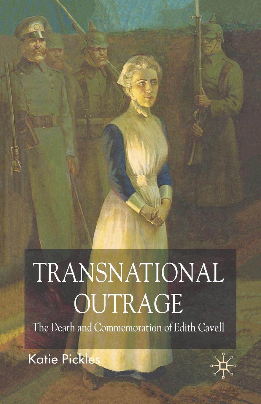 K. Pickles Transnational Outrage. The Death and Commemoration of Edith Cavell stephen cosgrove pickles and the p flock bullies