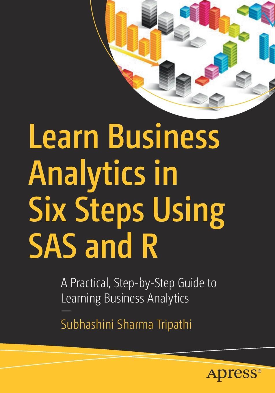 Subhashini Sharma Tripathi Learn Business Analytics in Six Steps Using SAS and R. A Practical, Step-by-Step Guide to Learning Business Analytics