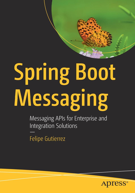 Felipe Gutierrez Spring Boot Messaging. Messaging APIs for Enterprise and Integration Solutions