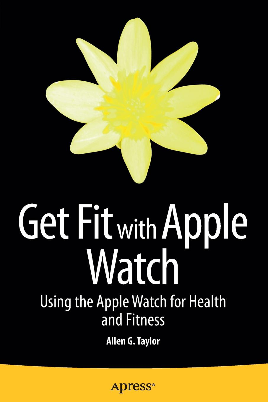 Allen Taylor Get Fit with Apple Watch. Using the Watch for Health and Fitness