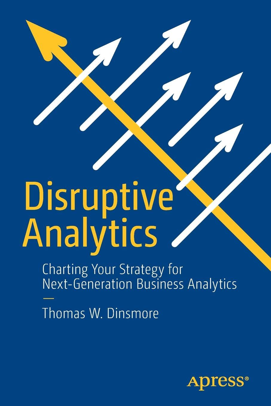 Thomas W. Dinsmore Disruptive Analytics. Charting Your Strategy for Next-Generation Business Analytics
