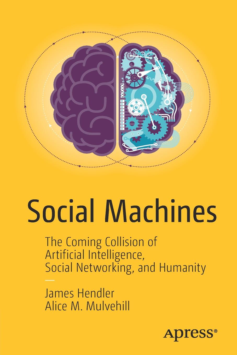 James Hendler, Alice Mulvehill Social Machines. The Coming Collision of Artificial Intelligence, Social Networking, and Humanity