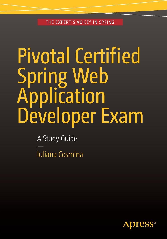 Iuliana Cosmina Pivotal Certified Spring Web Application Developer Exam. A Study Guide