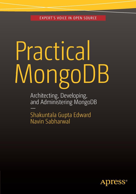 Shakuntala Gupta Edward, Navin Sabharwal Practical MongoDB. Architecting, Developing, and Administering MongoDB кайл бэнкер mongodb в действии