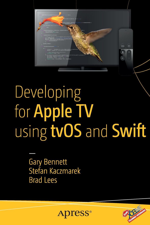 Gary Bennett, Brad Lees, Stefan Kaczmarek Developing for Apple TV using tvOS and Swift