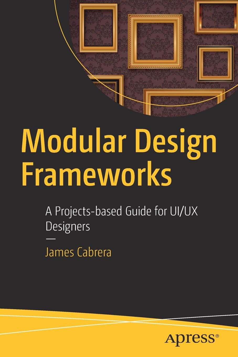 James Cabrera Modular Design Frameworks. A Projects-based Guide for UI/UX Designers donald chesnut ux for dummies