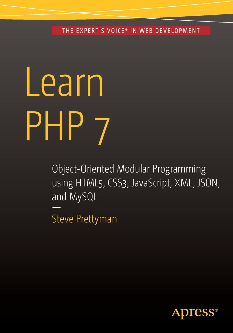 Steve Prettyman Learn PHP 7. Object Oriented Modular Programming using HTML5, CSS3, JavaScript, XML, JSON, and MySQL робин никсон создаем динамические веб сайты с помощью php mysql javascript css и html5