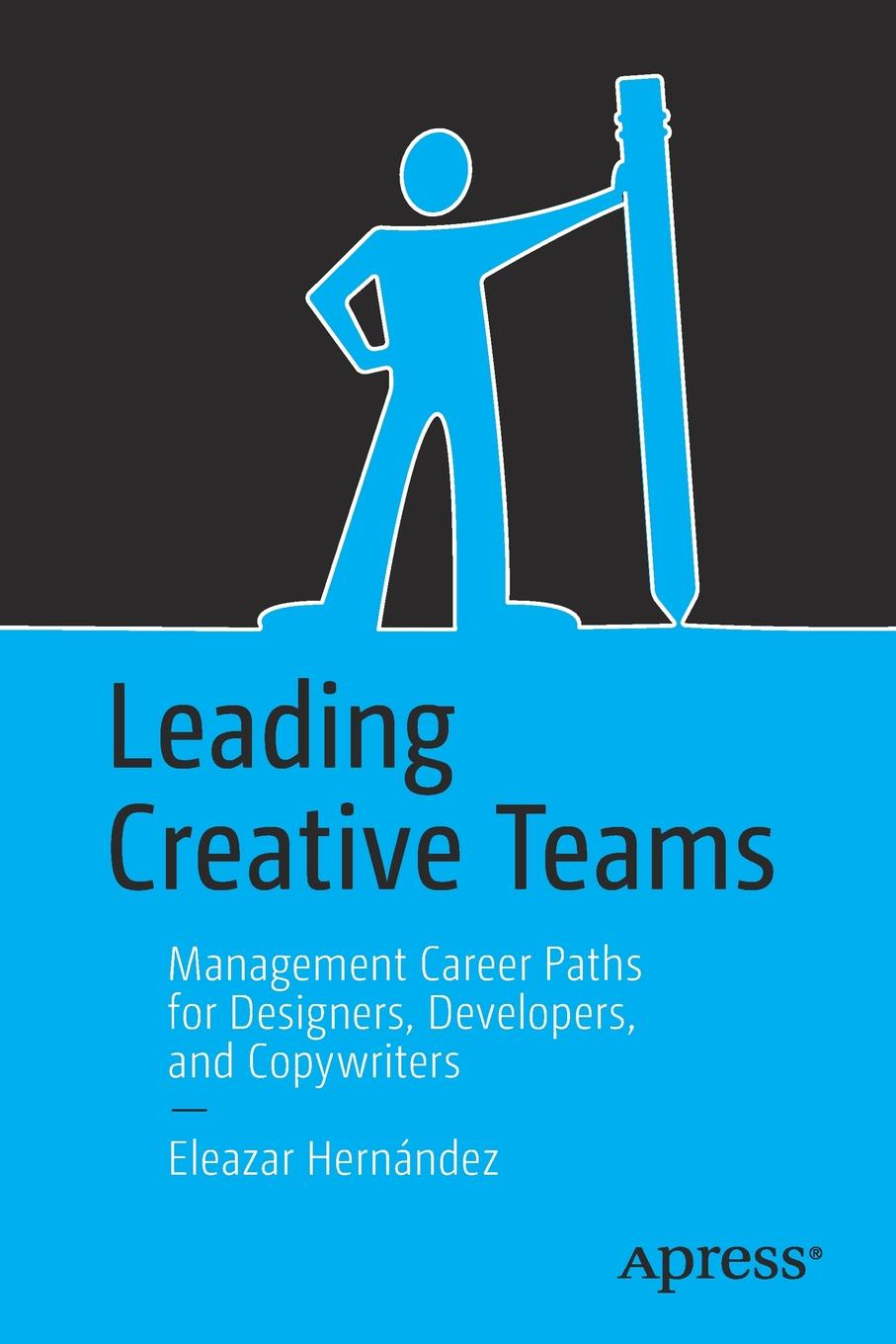 Eleazar Hernández Leading Creative Teams. Management Career Paths for Designers, Developers, and Copywriters rory burke project management leadership building creative teams