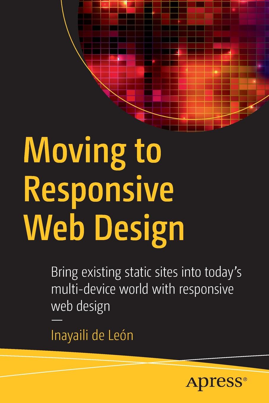 Inayaili de León Moving to Responsive Web Design. Bring existing static sites into today's multi-device world with responsive web design foundation web design