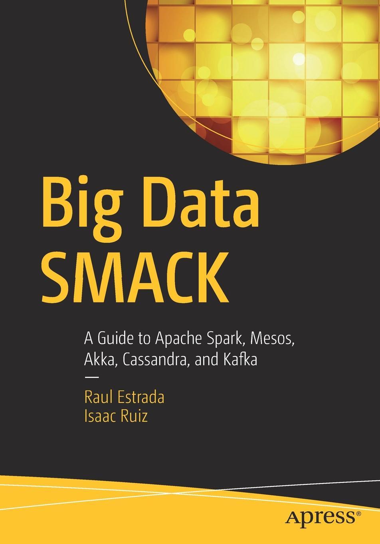 Raul Estrada, Isaac Ruiz Big Data SMACK. A Guide to Apache Spark, Mesos, Akka, Cassandra, and Kafka