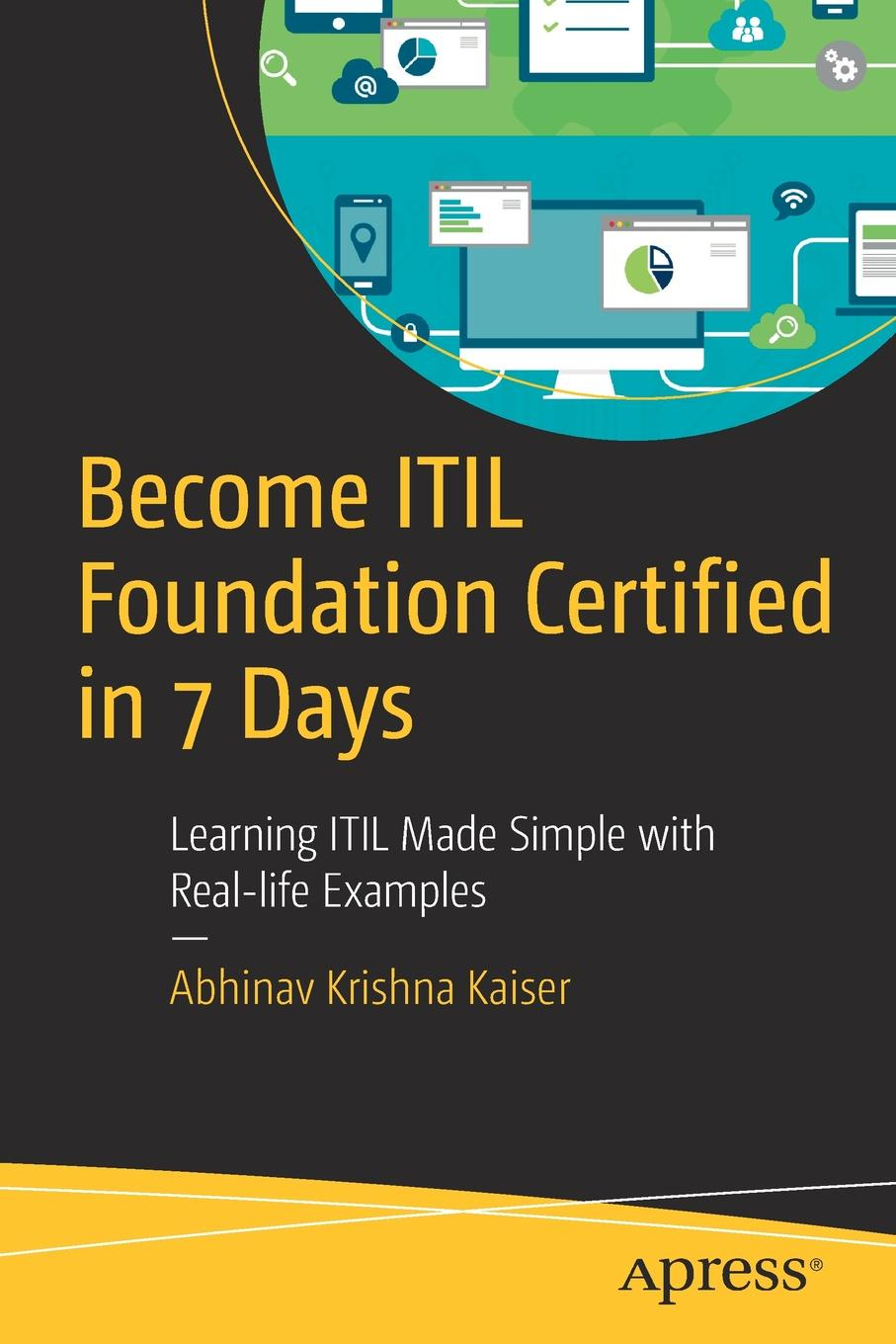 Abhinav Kaiser Become ITIL Foundation Certified in 7 Days. Learning ITIL Made Simple with Real-life Examples liz gallacher itil foundation exam study guide